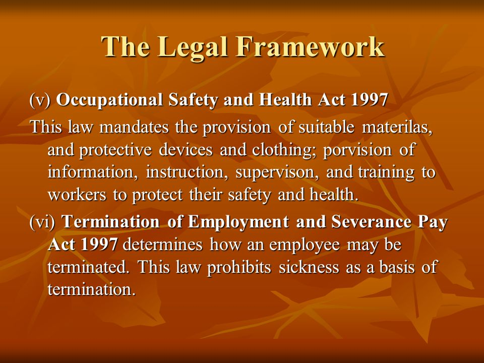 The Legal Framework (v) Occupational Safety and Health Act 1997 This law mandates the provision of suitable materilas, and protective devices and clothing; porvision of information, instruction, supervison, and training to workers to protect their safety and health.