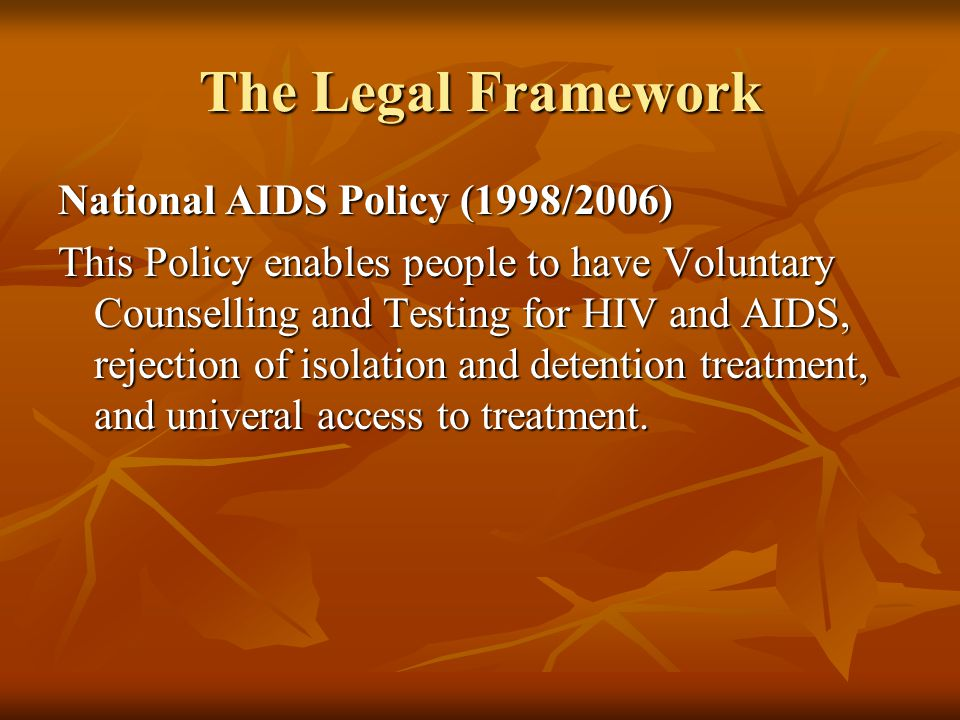 The Legal Framework National AIDS Policy (1998/2006) This Policy enables people to have Voluntary Counselling and Testing for HIV and AIDS, rejection of isolation and detention treatment, and univeral access to treatment.