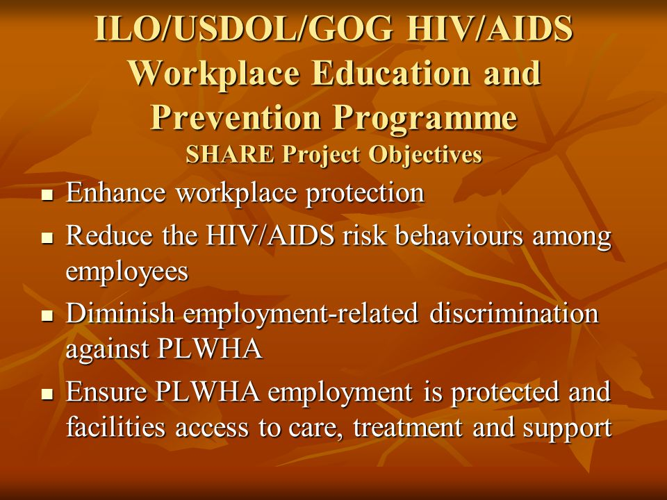 ILO/USDOL/GOG HIV/AIDS Workplace Education and Prevention Programme SHARE Project Objectives Enhance workplace protection Enhance workplace protection Reduce the HIV/AIDS risk behaviours among employees Reduce the HIV/AIDS risk behaviours among employees Diminish employment-related discrimination against PLWHA Diminish employment-related discrimination against PLWHA Ensure PLWHA employment is protected and facilities access to care, treatment and support Ensure PLWHA employment is protected and facilities access to care, treatment and support