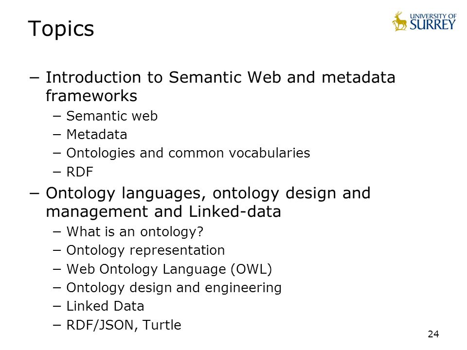 24 Topics Introduction to Semantic Web and metadata frameworks Semantic web Metadata Ontologies and common vocabularies RDF Ontology languages, ontolo