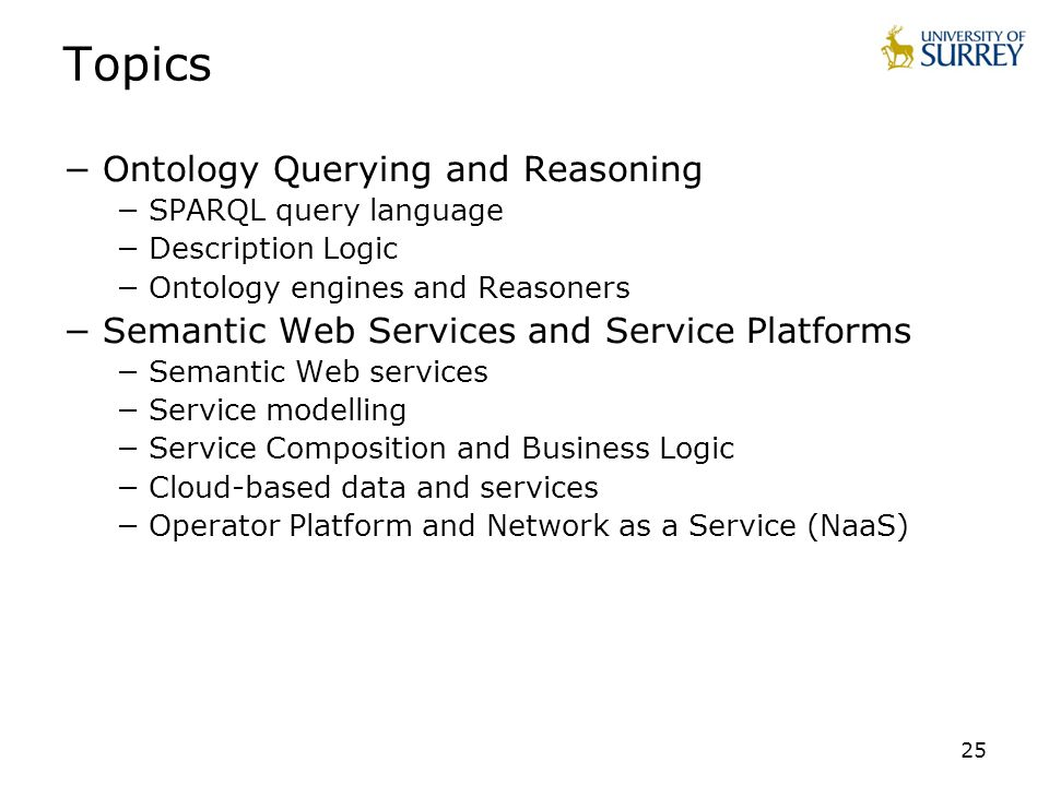 25 Topics Ontology Querying and Reasoning SPARQL query language Description Logic Ontology engines and Reasoners Semantic Web Services and Service Pla