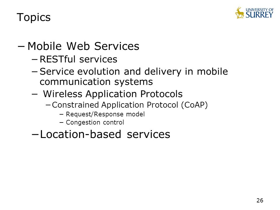 Topics Mobile Web Services RESTful services Service evolution and delivery in mobile communication systems Wireless Application Protocols Constrained