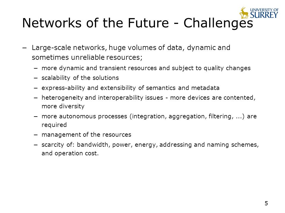 5 Networks of the Future - Challenges Large-scale networks, huge volumes of data, dynamic and sometimes unreliable resources; more dynamic and transie