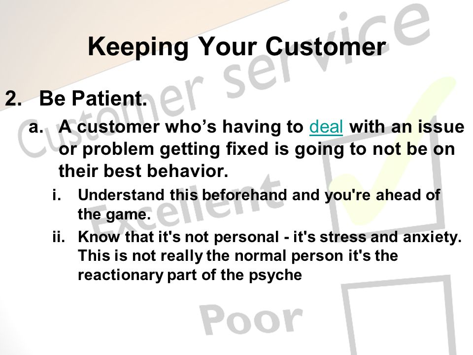 Keeping Your Customer 2.Be Patient. a.A customer whos having to deal with an issue or problem getting fixed is going to not be on their best behavior.