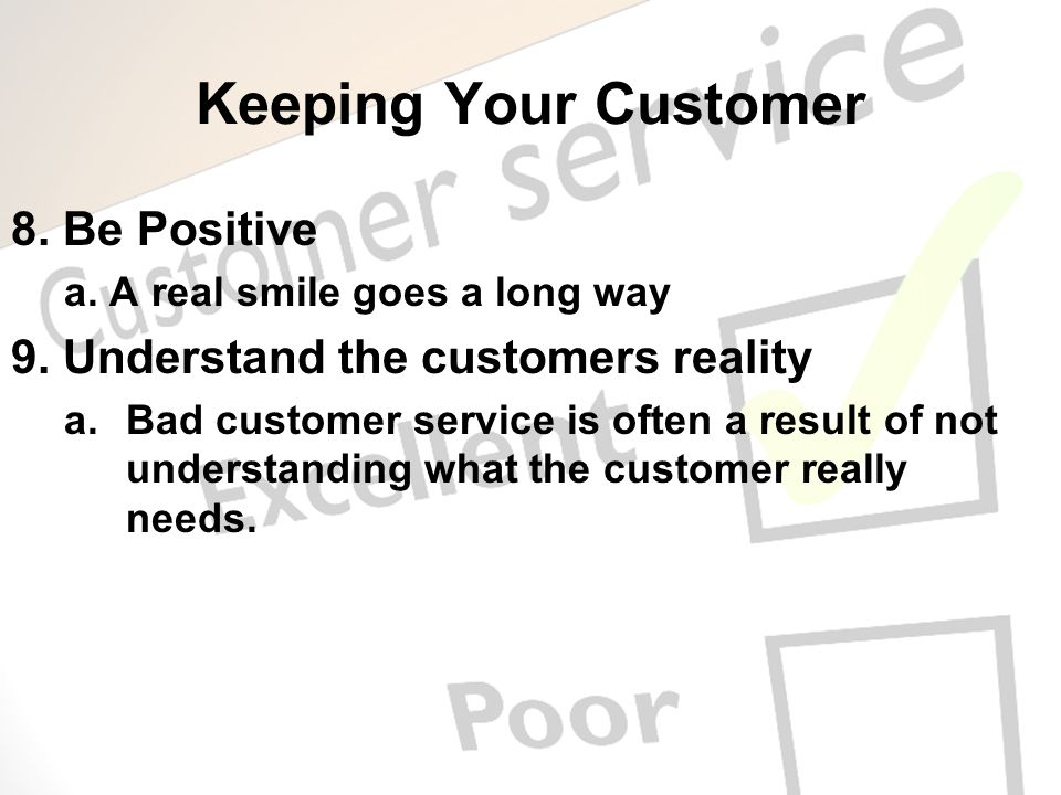 Keeping Your Customer 8. Be Positive a. A real smile goes a long way 9. Understand the customers reality a.Bad customer service is often a result of n