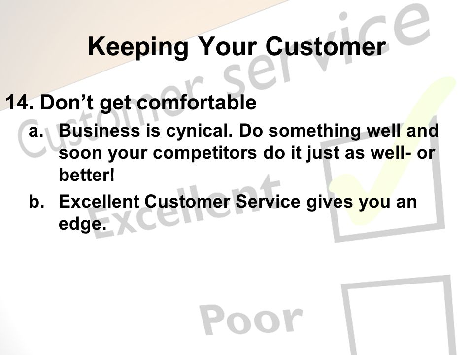 Keeping Your Customer 14. Dont get comfortable a.Business is cynical. Do something well and soon your competitors do it just as well- or better! b.Exc