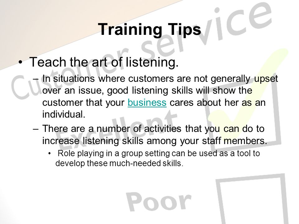 Training Tips Teach the art of listening. –In situations where customers are not generally upset over an issue, good listening skills will show the cu