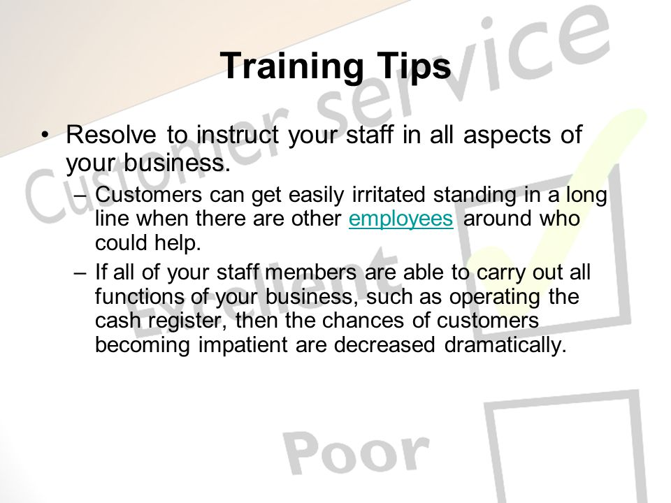 Training Tips Resolve to instruct your staff in all aspects of your business. –Customers can get easily irritated standing in a long line when there a