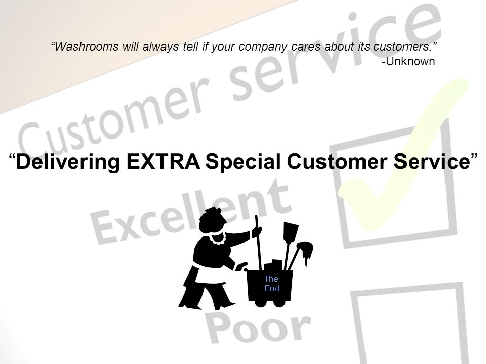 Delivering EXTRA Special Customer Service The End Washrooms will always tell if your company cares about its customers. -Unknown