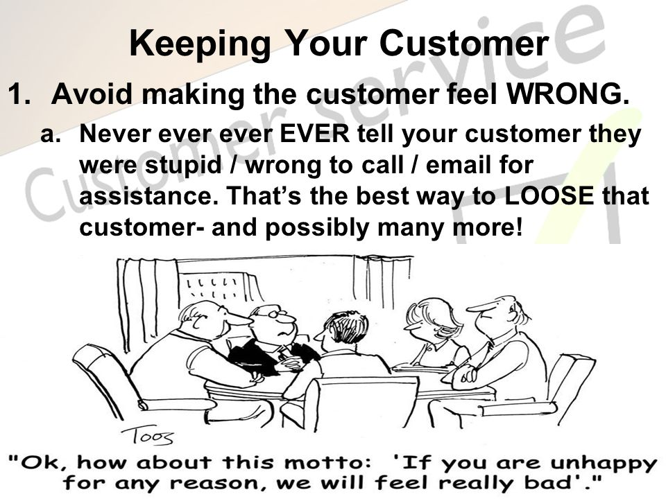 Keeping Your Customer 1.Avoid making the customer feel WRONG. a.Never ever ever EVER tell your customer they were stupid / wrong to call / email for a