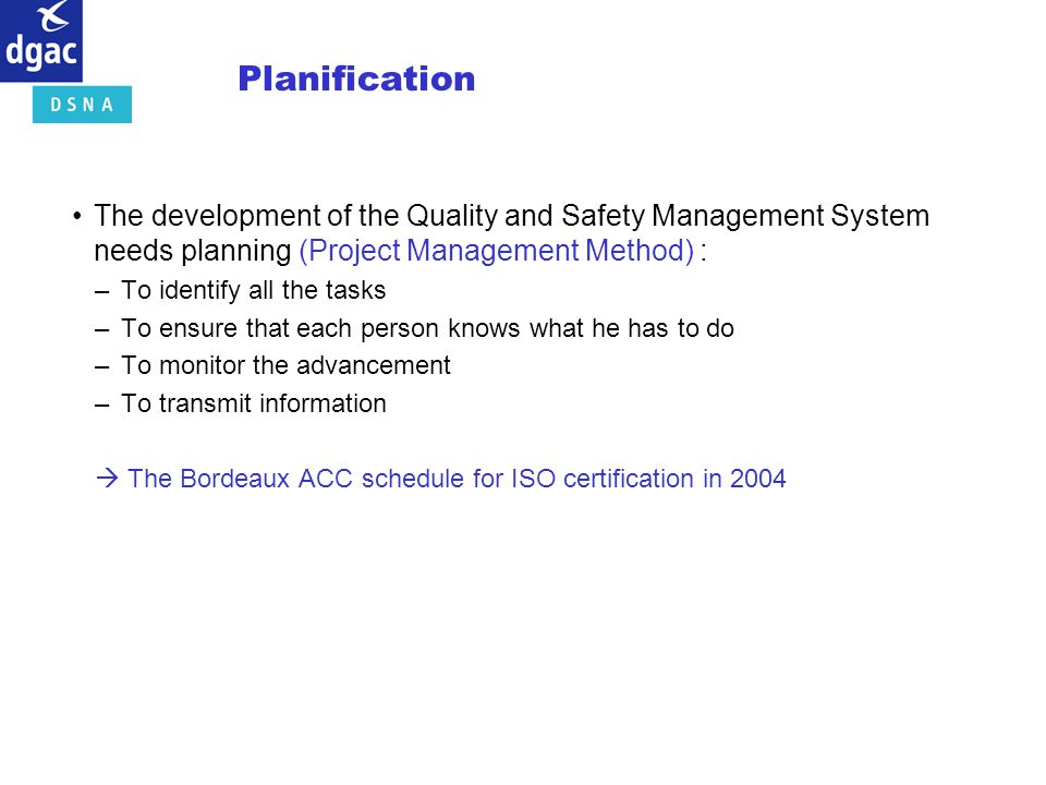 Planification The development of the Quality and Safety Management System needs planning (Project Management Method) : –To identify all the tasks –To
