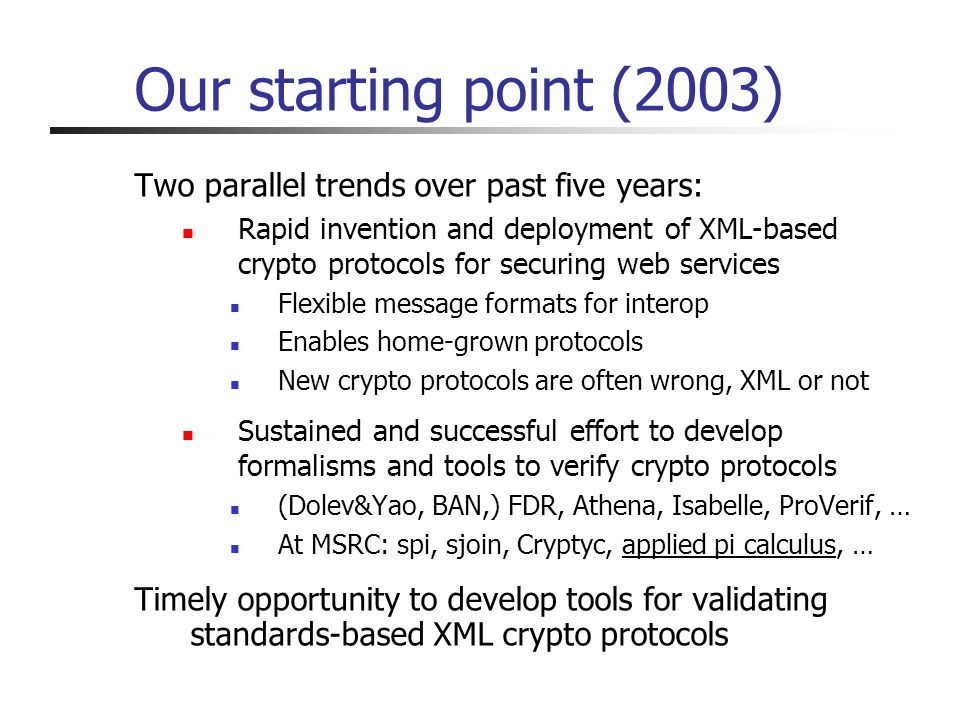 Our starting point (2003) Two parallel trends over past five years: Rapid invention and deployment of XML-based crypto protocols for securing web services Flexible message formats for interop Enables home-grown protocols New crypto protocols are often wrong, XML or not Sustained and successful effort to develop formalisms and tools to verify crypto protocols (Dolev&Yao, BAN,) FDR, Athena, Isabelle, ProVerif, … At MSRC: spi, sjoin, Cryptyc, applied pi calculus, … Timely opportunity to develop tools for validating standards-based XML crypto protocols