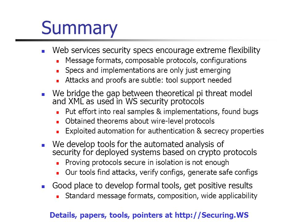 Summary Web services security specs encourage extreme flexibility Message formats, composable protocols, configurations Specs and implementations are only just emerging Attacks and proofs are subtle: tool support needed We bridge the gap between theoretical pi threat model and XML as used in WS security protocols Put effort into real samples & implementations, found bugs Obtained theorems about wire-level protocols Exploited automation for authentication & secrecy properties We develop tools for the automated analysis of security for deployed systems based on crypto protocols Proving protocols secure in isolation is not enough Our tools find attacks, verify configs, generate safe configs Good place to develop formal tools, get positive results Standard message formats, composition, wide applicability Details, papers, tools, pointers at http://Securing.WS