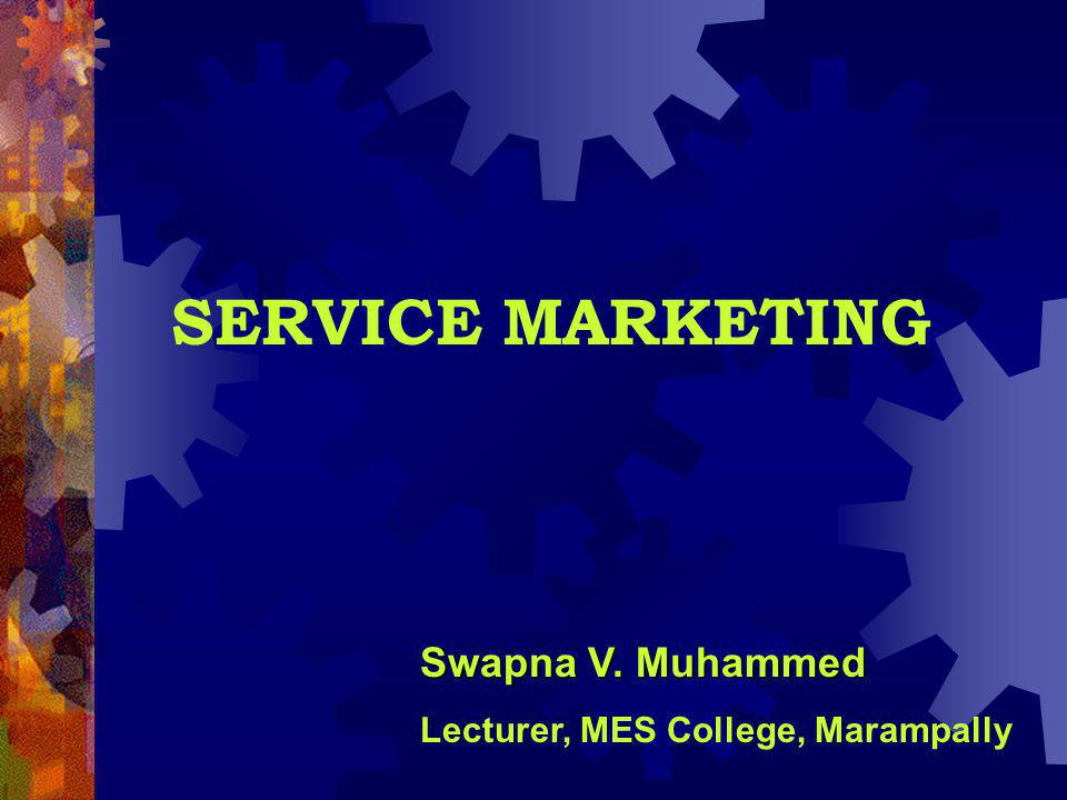 SERVICE MARKETING Swapna V. Muhammed Lecturer, MES College, Marampally