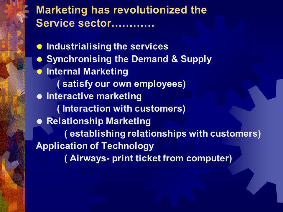 Industrialising the services Synchronising the Demand & Supply Internal Marketing ( satisfy our own employees) Interactive marketing ( Interaction with customers) Relationship Marketing ( establishing relationships with customers) Application of Technology ( Airways- print ticket from computer) Marketing has revolutionized the Service sector…………