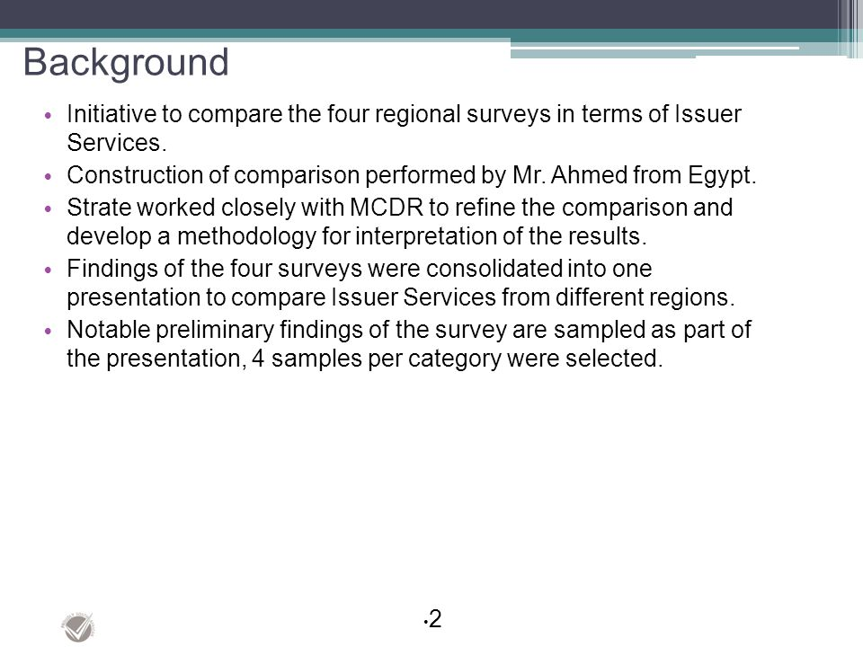 Background Initiative to compare the four regional surveys in terms of Issuer Services. Construction of comparison performed by Mr. Ahmed from Egypt.