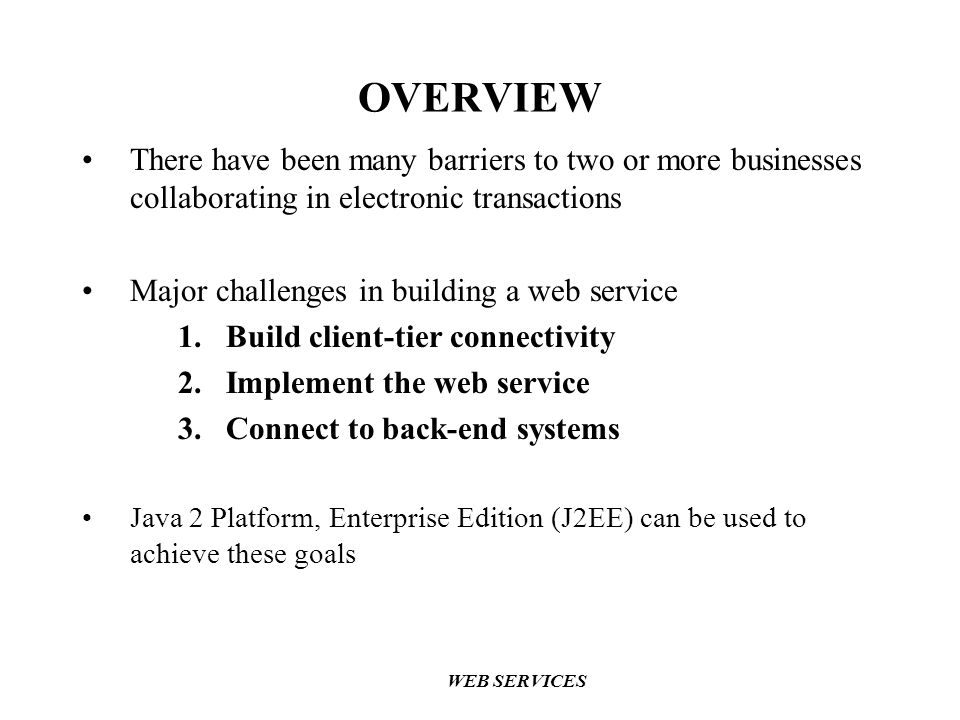 WEB SERVICES OVERVIEW There have been many barriers to two or more businesses collaborating in electronic transactions Major challenges in building a web service 1.Build client-tier connectivity 2.Implement the web service 3.Connect to back-end systems Java 2 Platform, Enterprise Edition (J2EE) can be used to achieve these goals