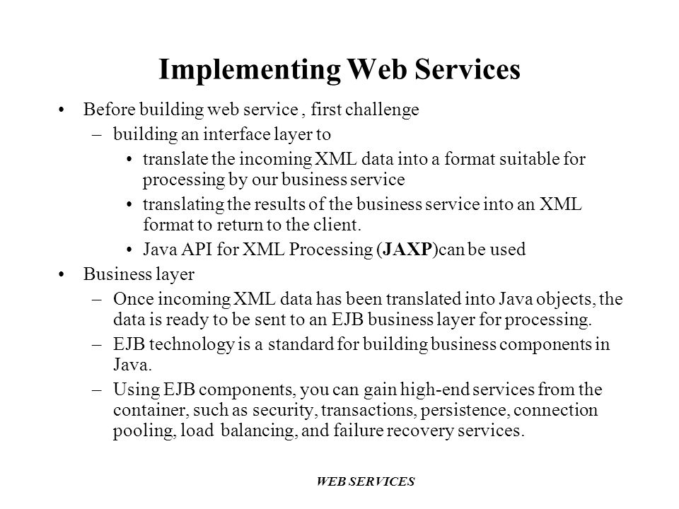 Implementing Web Services Before building web service, first challenge –building an interface layer to translate the incoming XML data into a format suitable for processing by our business service translating the results of the business service into an XML format to return to the client.