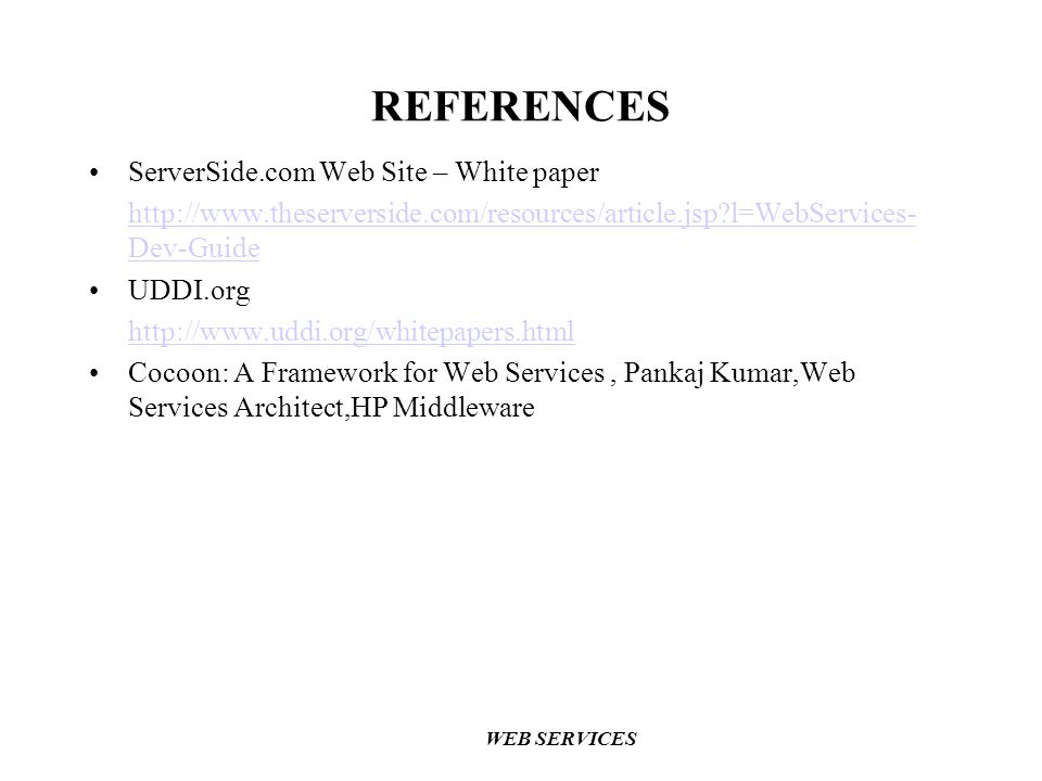 WEB SERVICES REFERENCES ServerSide.com Web Site – White paper http://www.theserverside.com/resources/article.jsp?l=WebServices- Dev-Guide UDDI.org http://www.uddi.org/whitepapers.html Cocoon: A Framework for Web Services, Pankaj Kumar,Web Services Architect,HP Middleware