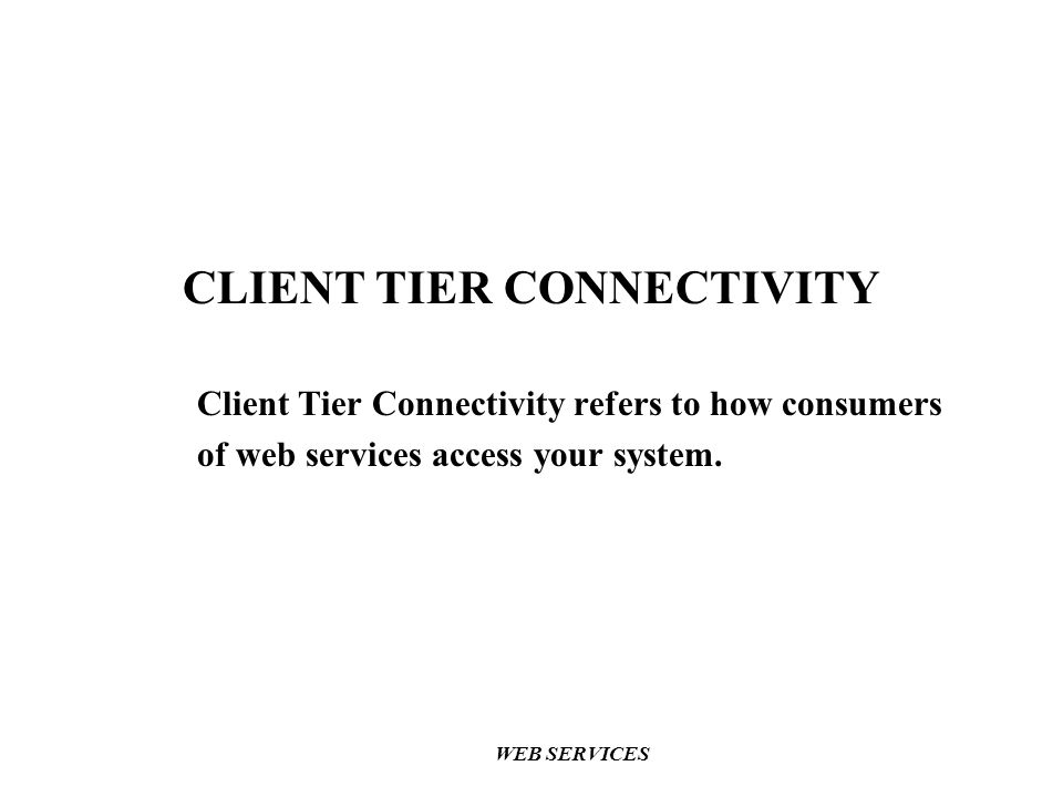 CLIENT TIER CONNECTIVITY Client Tier Connectivity refers to how consumers of web services access your system.