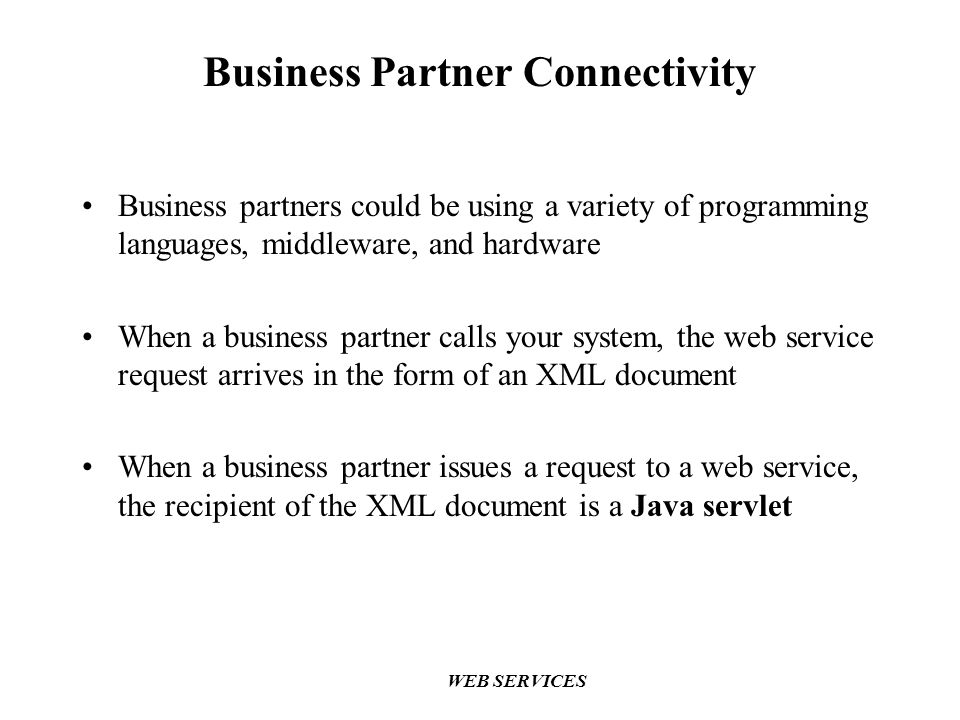 WEB SERVICES Business Partner Connectivity Business partners could be using a variety of programming languages, middleware, and hardware When a business partner calls your system, the web service request arrives in the form of an XML document When a business partner issues a request to a web service, the recipient of the XML document is a Java servlet