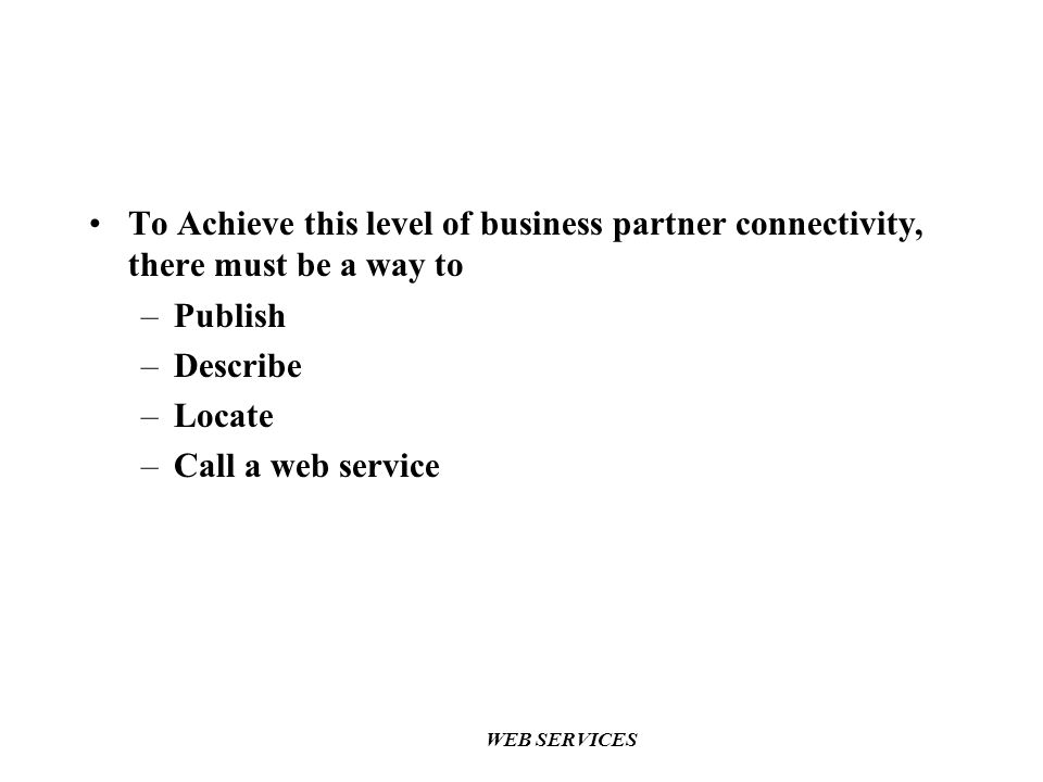 WEB SERVICES To Achieve this level of business partner connectivity, there must be a way to –Publish –Describe –Locate –Call a web service