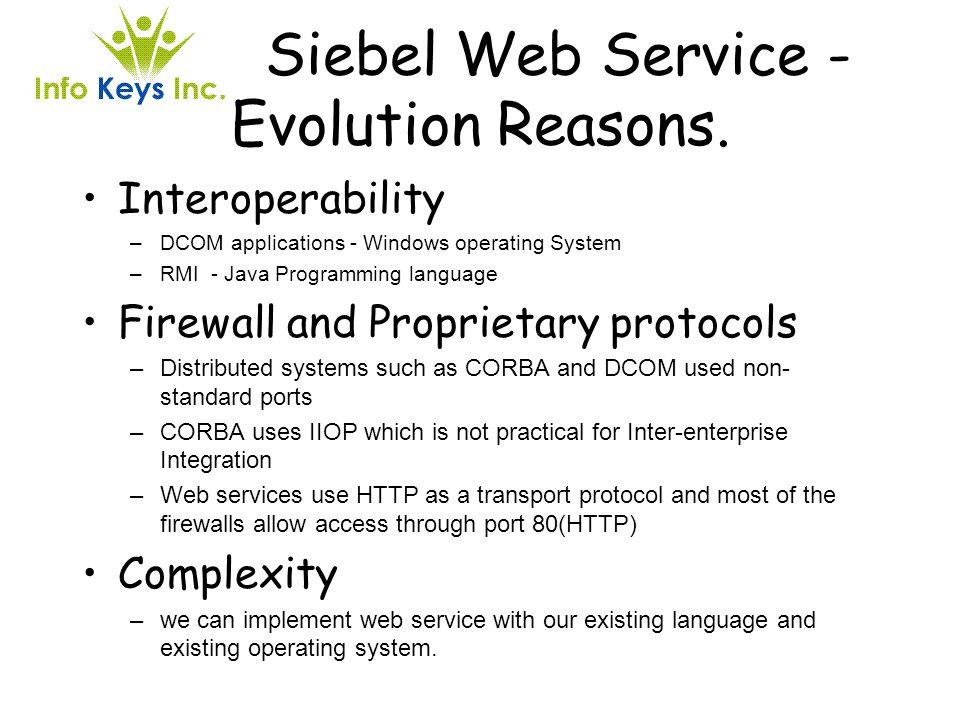 Siebel Web Service - Evolution Reasons. Interoperability –DCOM applications - Windows operating System –RMI - Java Programming language Firewall and P
