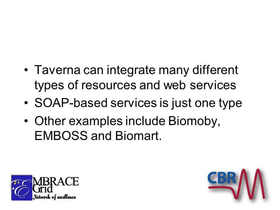 Taverna can integrate many different types of resources and web services SOAP-based services is just one type Other examples include Biomoby, EMBOSS and Biomart.