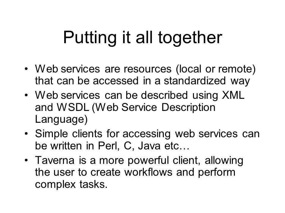 Putting it all together Web services are resources (local or remote) that can be accessed in a standardized way Web services can be described using XML and WSDL (Web Service Description Language) Simple clients for accessing web services can be written in Perl, C, Java etc… Taverna is a more powerful client, allowing the user to create workflows and perform complex tasks.