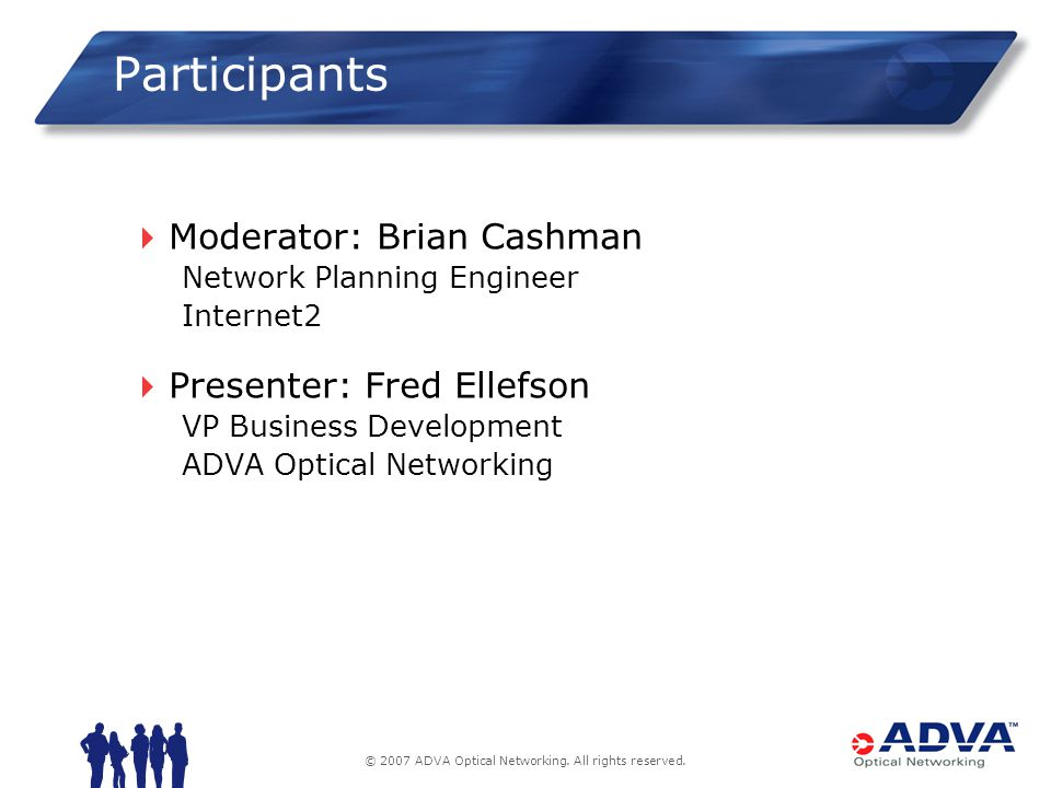 © 2007 ADVA Optical Networking. All rights reserved. Participants Moderator: Brian Cashman Network Planning Engineer Internet2 Presenter: Fred Ellefso