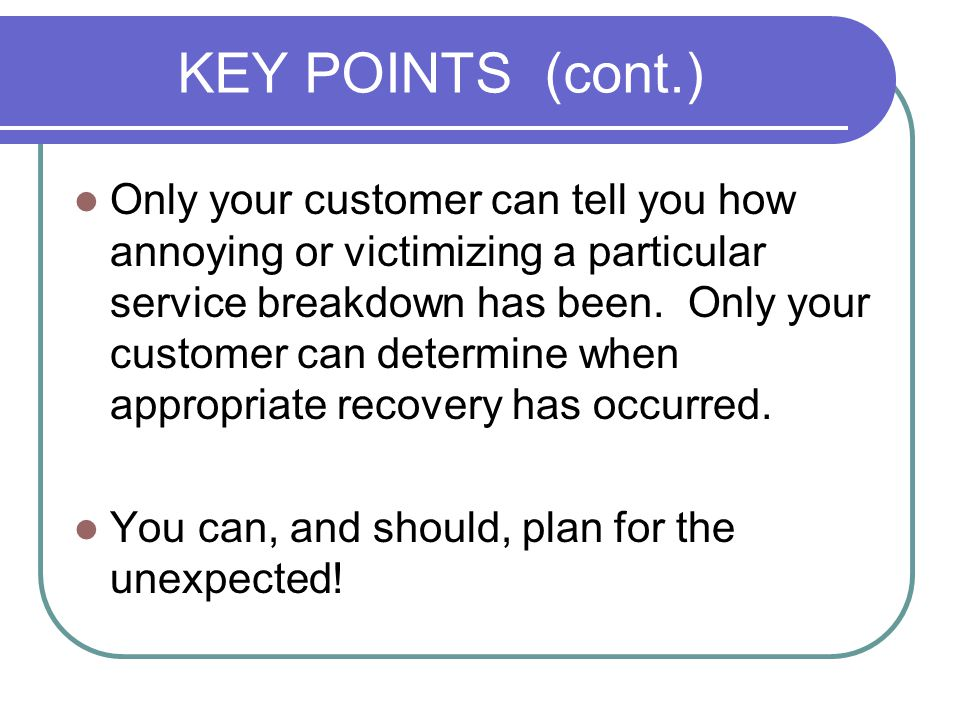KEY POINTS (cont.) Only your customer can tell you how annoying or victimizing a particular service breakdown has been.