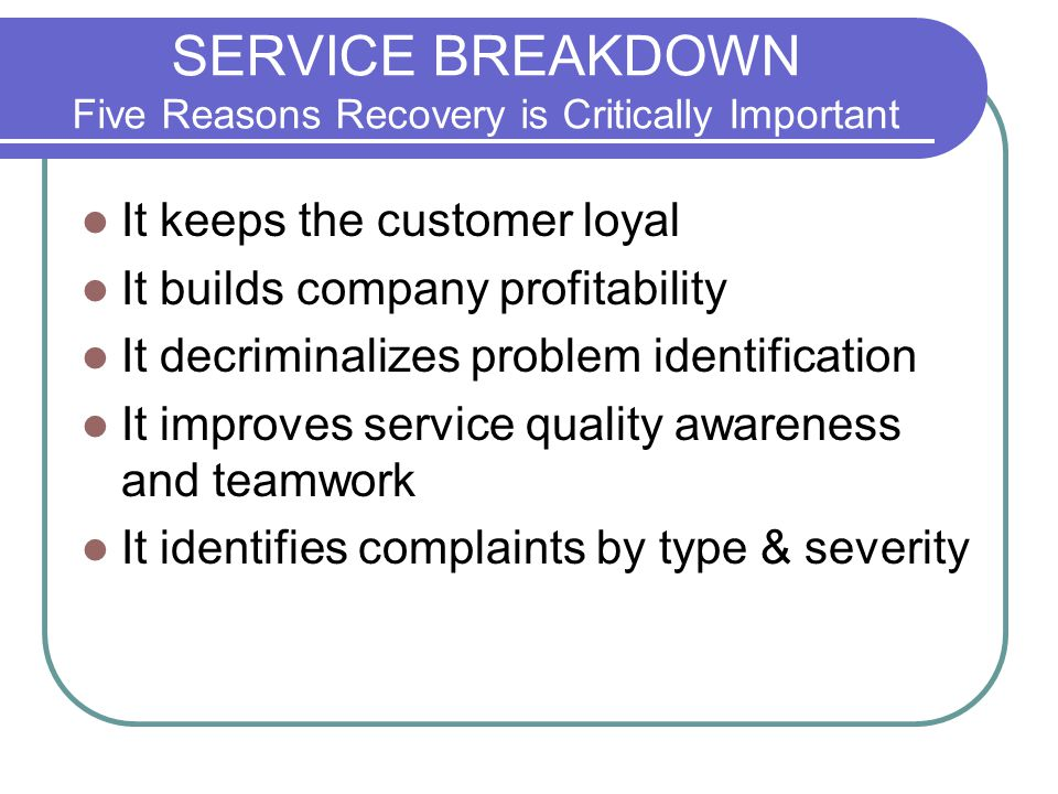 SERVICE BREAKDOWN Five Reasons Recovery is Critically Important It keeps the customer loyal It builds company profitability It decriminalizes problem