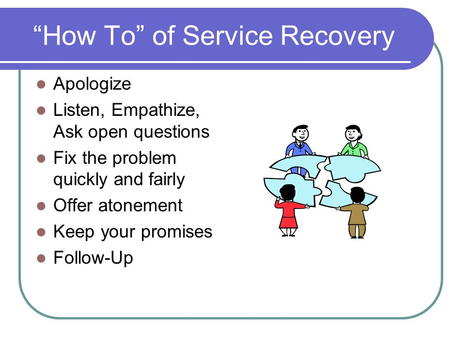 How To of Service Recovery Apologize Listen, Empathize, Ask open questions Fix the problem quickly and fairly Offer atonement Keep your promises Follow-Up
