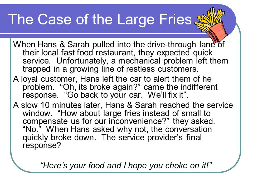 The Case of the Large Fries When Hans & Sarah pulled into the drive-through lane of their local fast food restaurant, they expected quick service.