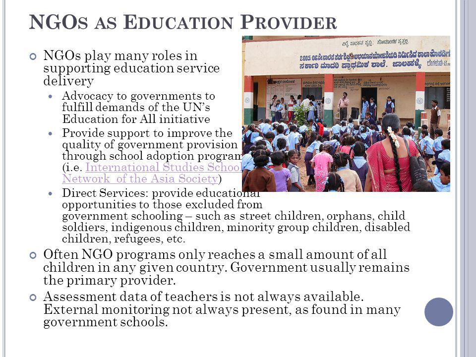 NGO S AS E DUCATION P ROVIDER NGOs play many roles in supporting education service delivery Advocacy to governments to fulfill demands of the UNs Education for All initiative Provide support to improve the quality of government provision through school adoption programs (i.e.