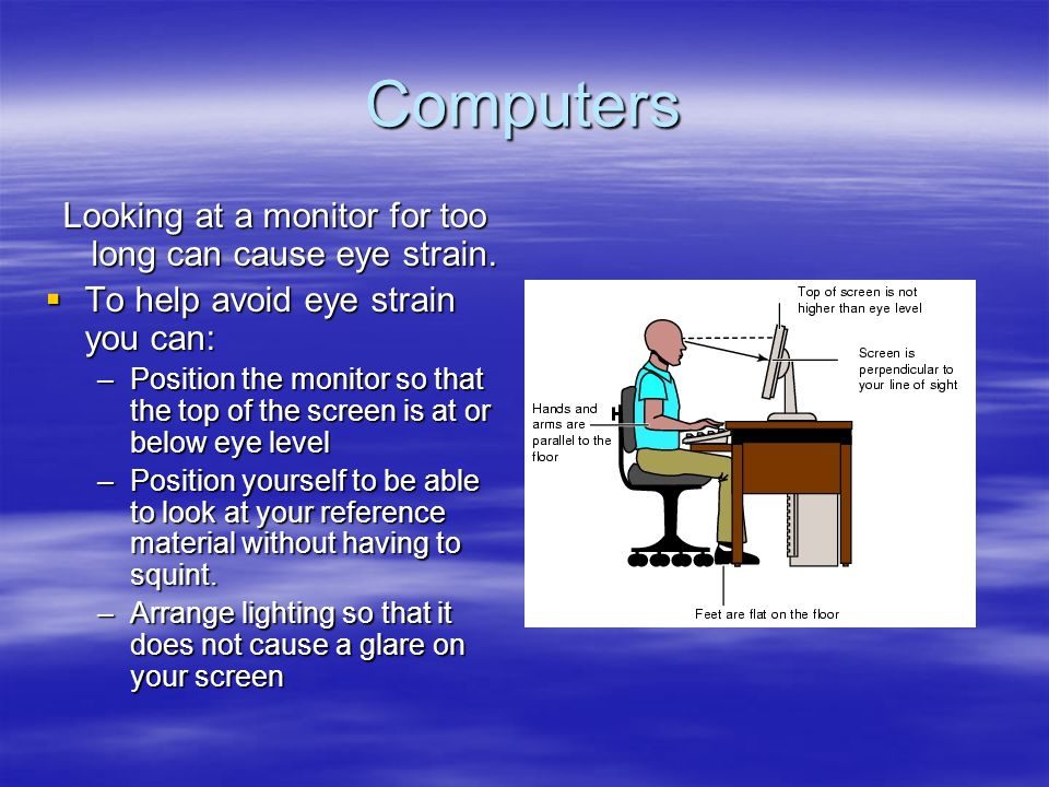 Eye Strain Continued –Take periodic breaks to rest your eyes.