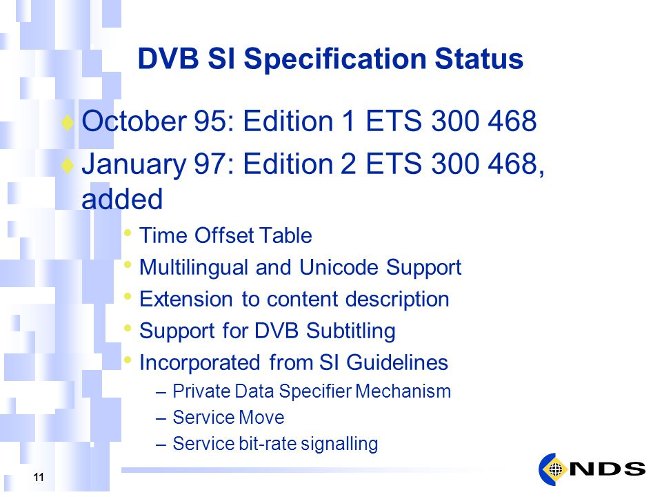 11 DVB SI Specification Status October 95: Edition 1 ETS 300 468 January 97: Edition 2 ETS 300 468, added Time Offset Table Multilingual and Unicode S
