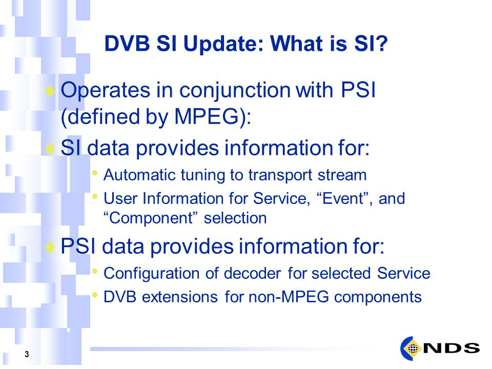 3 DVB SI Update: What is SI? Operates in conjunction with PSI (defined by MPEG): SI data provides information for: Automatic tuning to transport strea