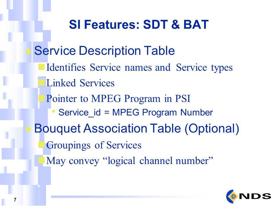 7 SI Features: SDT & BAT Service Description Table Identifies Service names and Service types Linked Services Pointer to MPEG Program in PSI Service_i