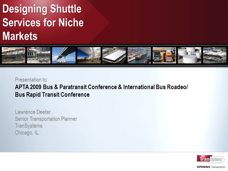 Designing Shuttle Services for Niche Markets Presentation to: APTA 2009 Bus & Paratransit Conference & International Bus Roadeo/ Bus Rapid Transit Conference Lawrence Deeter Senior Transportation Planner TranSystems Chicago, IL Presentation to: APTA 2009 Bus & Paratransit Conference & International Bus Roadeo/ Bus Rapid Transit Conference Lawrence Deeter Senior Transportation Planner TranSystems Chicago, IL