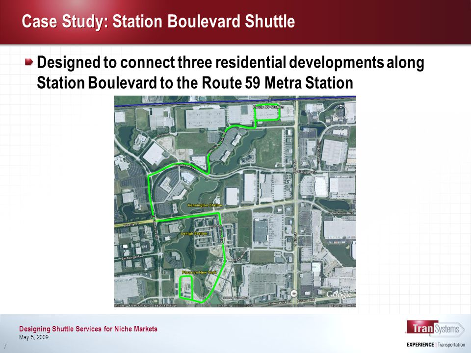 Designing Shuttle Services for Niche Markets May 5, 2009 7 Case Study: Station Boulevard Shuttle Designed to connect three residential developments along Station Boulevard to the Route 59 Metra Station