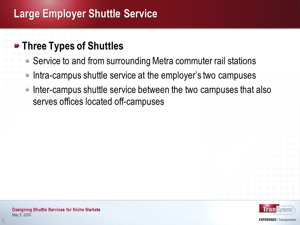 Designing Shuttle Services for Niche Markets May 5, 2009 8 Large Employer Shuttle Service Three Types of Shuttles Service to and from surrounding Metra commuter rail stations Intra-campus shuttle service at the employers two campuses Inter-campus shuttle service between the two campuses that also serves offices located off-campuses