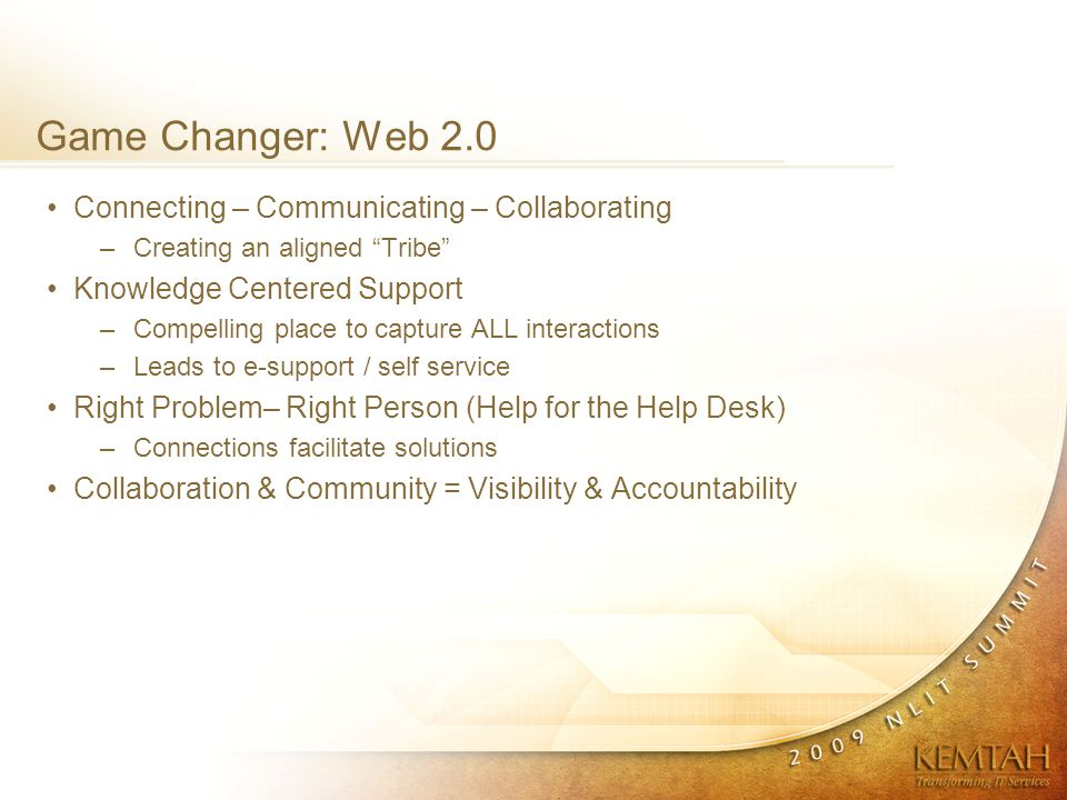 Game Changer: Web 2.0 Connecting – Communicating – Collaborating –Creating an aligned Tribe Knowledge Centered Support –Compelling place to capture ALL interactions –Leads to e-support / self service Right Problem– Right Person (Help for the Help Desk) –Connections facilitate solutions Collaboration & Community = Visibility & Accountability