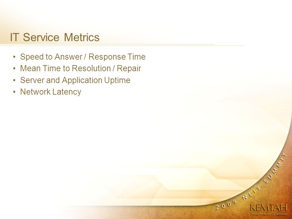 IT Service Metrics Speed to Answer / Response Time Mean Time to Resolution / Repair Server and Application Uptime Network Latency