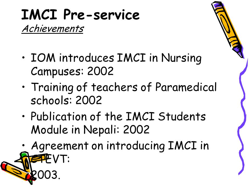 IOM introduces IMCI in Nursing Campuses: 2002 Training of teachers of Paramedical schools: 2002 Publication of the IMCI Students Module in Nepali: 2002 Agreement on introducing IMCI in CTEVT: 2003.