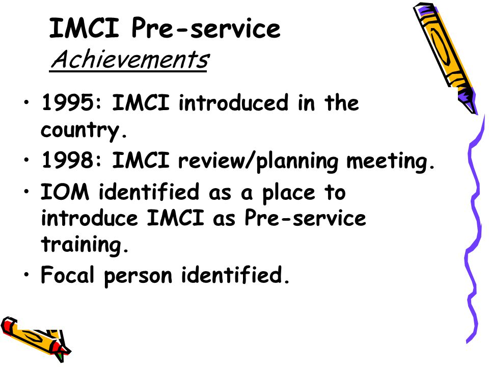 IMCI Pre-service Achievements 1995: IMCI introduced in the country.