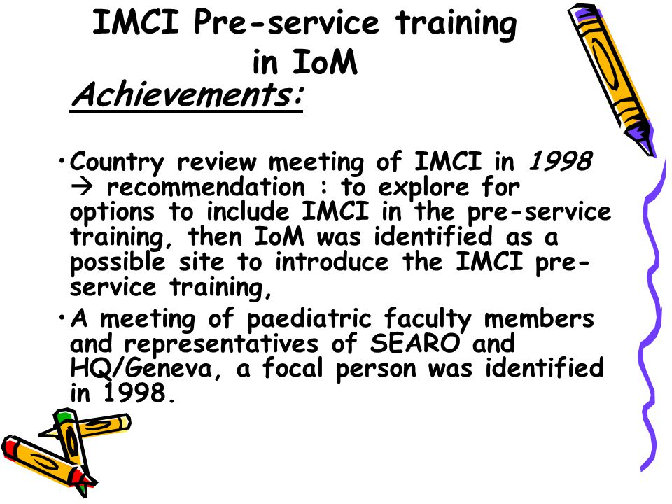 IMCI Pre-service training in IoM Achievements: Country review meeting of IMCI in 1998 recommendation : to explore for options to include IMCI in the pre-service training, then IoM was identified as a possible site to introduce the IMCI pre- service training, A meeting of paediatric faculty members and representatives of SEARO and HQ/Geneva, a focal person was identified in 1998.