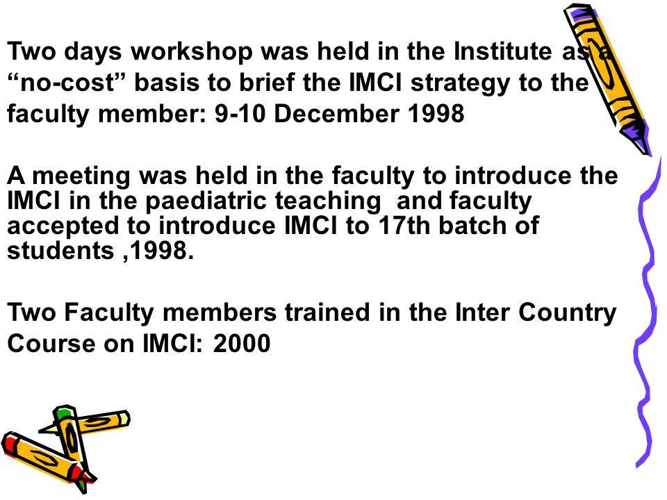Two days workshop was held in the Institute as a no-cost basis to brief the IMCI strategy to the faculty member: 9-10 December 1998 A meeting was held in the faculty to introduce the IMCI in the paediatric teaching and faculty accepted to introduce IMCI to 17th batch of students,1998.