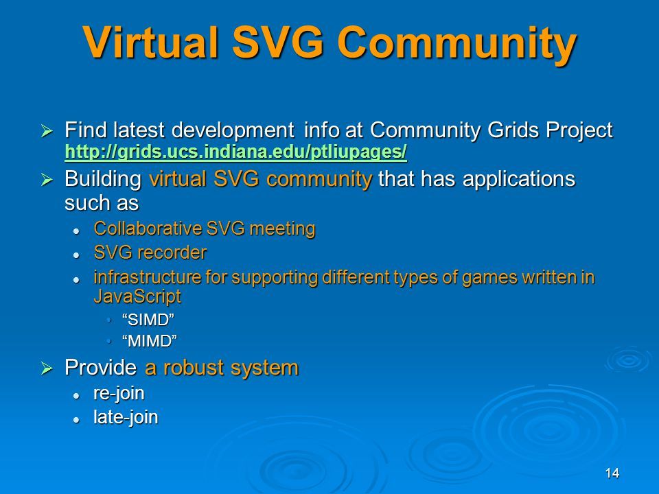 14 Virtual SVG Community Find latest development info at Community Grids Project http://grids.ucs.indiana.edu/ptliupages/ Find latest development info at Community Grids Project http://grids.ucs.indiana.edu/ptliupages/ http://grids.ucs.indiana.edu/ptliupages/ Building virtual SVG community that has applications such as Building virtual SVG community that has applications such as Collaborative SVG meeting Collaborative SVG meeting SVG recorder SVG recorder infrastructure for supporting different types of games written in JavaScript infrastructure for supporting different types of games written in JavaScript SIMDSIMD MIMDMIMD Provide a robust system Provide a robust system re-join re-join late-join late-join