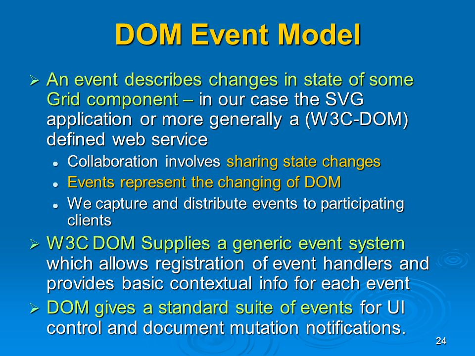 24 DOM Event Model An event describes changes in state of some Grid component – in our case the SVG application or more generally a (W3C-DOM) defined web service An event describes changes in state of some Grid component – in our case the SVG application or more generally a (W3C-DOM) defined web service Collaboration involves sharing state changes Collaboration involves sharing state changes Events represent the changing of DOM Events represent the changing of DOM We capture and distribute events to participating clients We capture and distribute events to participating clients W3C DOM Supplies a generic event system which allows registration of event handlers and provides basic contextual info for each event W3C DOM Supplies a generic event system which allows registration of event handlers and provides basic contextual info for each event DOM gives a standard suite of events for UI control and document mutation notifications.
